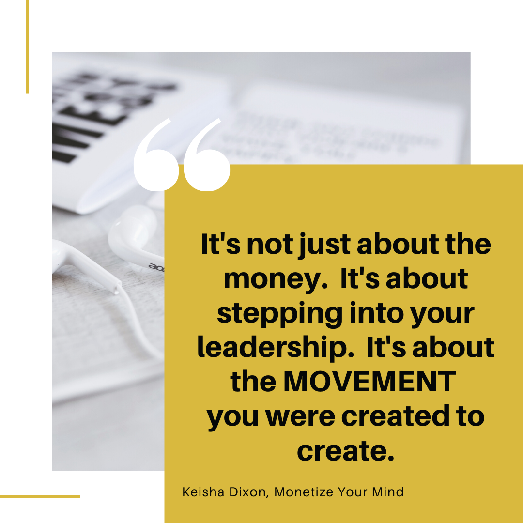 It's not just about the money. It's about stepping into your leadership. It's about the MOVEMENT you were created to create.